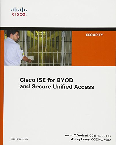 Cisco ISE for BYOD and Secure Unified Access: Jamey Heary, Aaron Woland