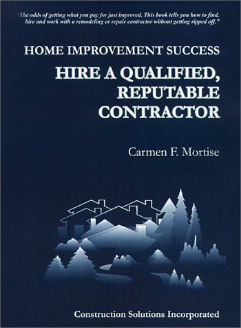 Home Improvement Success: Hire a Qualified, Reputable Contractor: Mortise, Carmen F.