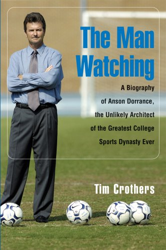 The Man Watching: A Biography of Anson Dorrance, the Unlikely Architect of the Greatest College ...