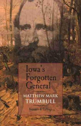 Iowa's Forgotten General - Matthew Mark Trumbull: Lyftogt, Kenneth L.