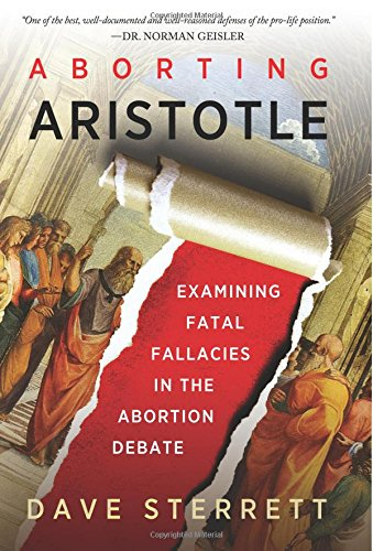 Aborting Aristotle: Examining the Fatal Fallacies in the Abortion Debate: Sterrett, Dave