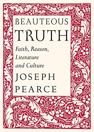 Beauteous Truth: Faith, Reason, Literature and Culture: Pearce, Joseph
