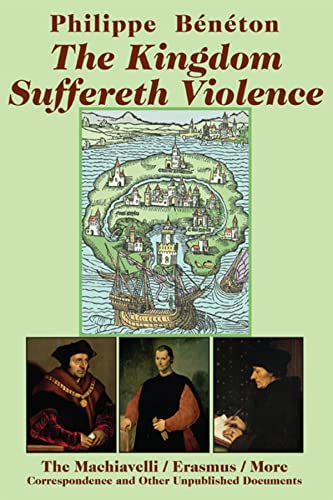 9781587314155: The Kingdom Suffereth Violence: The Machiavelli / Erasmus / More Correspondence and Other Unpublished Documents
