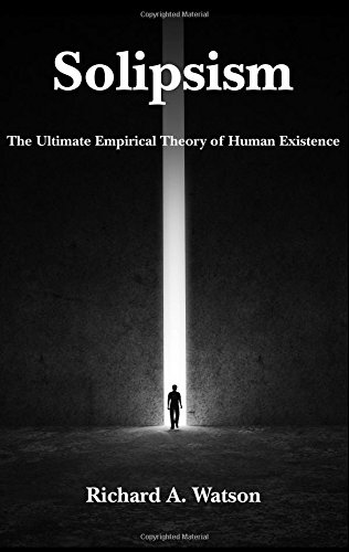 Solipsism The Ultimate Empirical Theory of Human Existence: Richard A. Watson