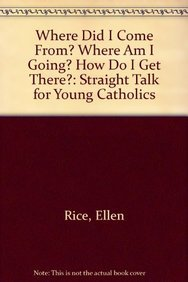 9781587319303: Where Did I Come From? Where Am I Going? How Do I Get There?: Straight Talk for Young Catholics