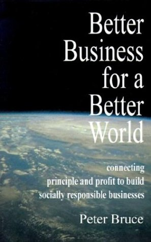 9781587360107: Better Business for a Better World: Connecting Principle and Profit to Build Socially Responsible Businesses