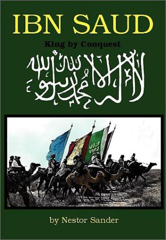 Ibn Saud: King by Conquest: Sander, Nestor