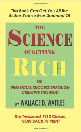 The Science of Getting Rich or Financial Success Through Creative Thought: Wallace D. Wattles