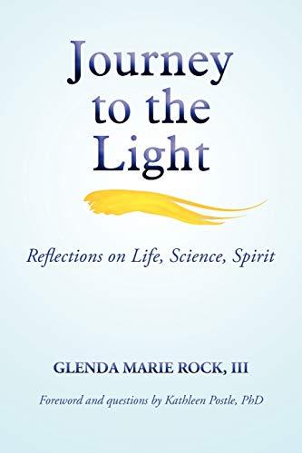 Journey to the Light: Reflections on Life, Science, Spirit: Glenda Marie Rock III