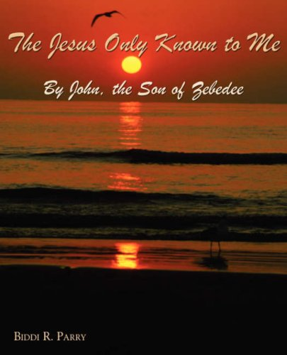 9781587368240: The Jesus Only Known to Me by John, the Son of Zebedee