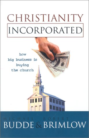 Christianity Incorporated: How Big Business is Buying the Church: Budde, Michael L; Brimlow, Robert...