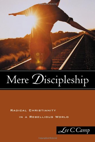 Mere Discipleship: Radical Christianity in a Rebellious: Lee C. Camp