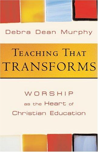 Teaching That Transforms: Worship As the Heart: Debra Dean Murphy