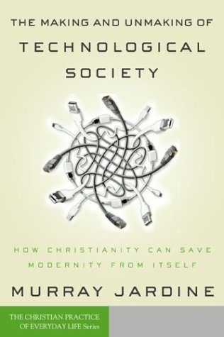 9781587430701: The Making and Unmaking of Technological Society: How Christianity Can Save Modernity from Itself (Christian Practice of Everyday Life, The)