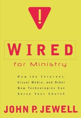 Wired for Ministry: How the Internet, Visual Media, and Other New Technologies Can Serve Your ...