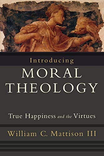 Introducing Moral Theology: True Happiness and the: William C. Mattison