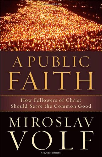 Public Faith, A: How Followers of Christ Should Serve the Common Good (1587432986) by Volf, Miroslav
