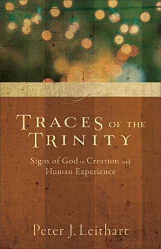Traces of the Trinity: Signs of God in Creation and Human Experience: Leithart, Peter J.