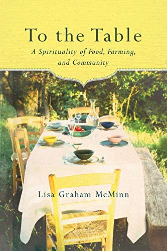 To the Table: A Spirituality of Food, Farming, and Community: Lisa Graham McMinn