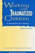 Working with Traumatized Children: A Handbook for Healing: Brohl, Kathryn