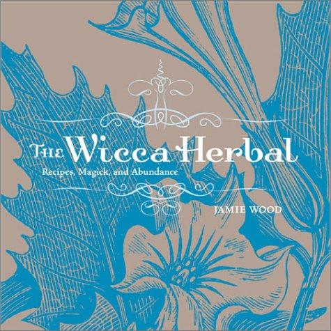 The Wicca Herbal: Recipes, Magick, and Abundance: Wood, Jamie