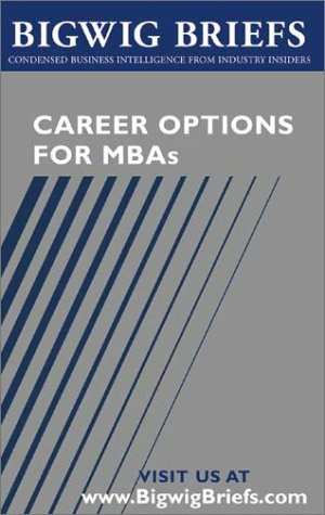 9781587621024: Career Options for MBAs - Real World Advice From Industry Veterans on Investment Banking, Consulting, Global 500 Companies, Entrepreneurship and Choosing the Right Career (Bigwig Briefs)