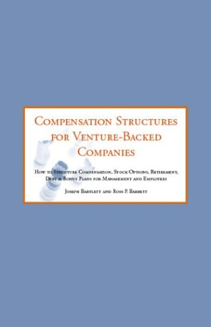 Compensation Structures for Venture Backed Companies: How to Str Compensation, Stock Options, ...