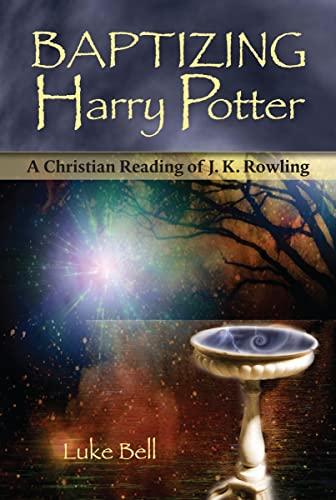 Baptizing Harry Potter: A Christian Reading of: Luke Bell