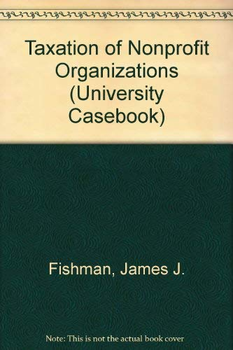Taxation of Nonprofit Organizations (University Casebook): Schwarz, Stephen, Fishman,