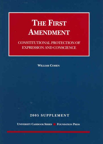 The First Amendment: Constitutional Protection of Expression and Conscience 2005 Supplement (University Casebook Series) (1587788608) by Cohen, William