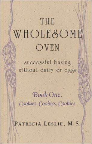 The Wholesome Oven: Successful Baking Without Dairy or Eggs, Book One: Cookies, Cookies, Cookies: ...