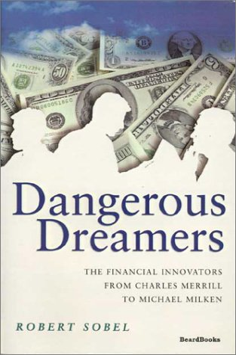 Dangerous Dreamers: The Financial Innovators from Charles Merrill to Michael Milken: Robert Sobel