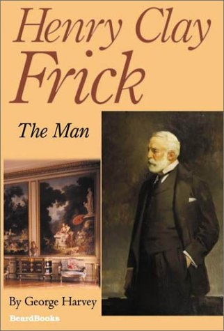 Henry Clay Frick : The Man: Harvey, George