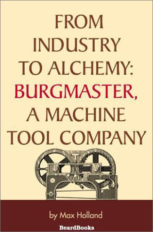 From Industry to Alchemy: Burgmaster, a Machine Tool Company: Max Holland