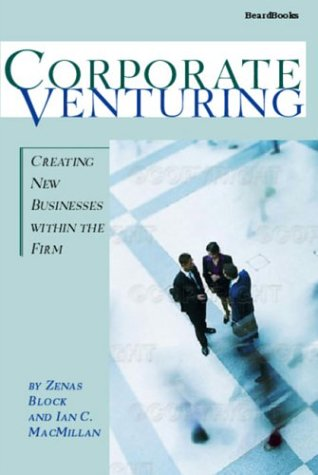 Corporate Venturing: Creating New Businesses within the: Zenas Block; Ian