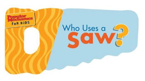 9781588163738: Who Uses a Saw?: Swish,Swish. Whoosh,Whoosh (Popular Mechanics for Kids)