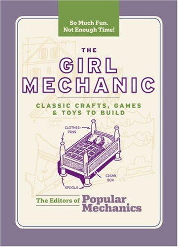 9781588166104: The Girl Mechanic: Classic Crafts, Games & Toys to Build (Popular Mechanics)