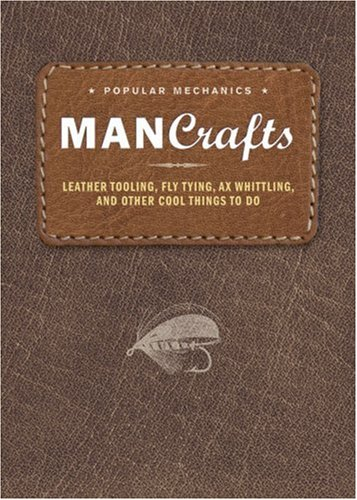 Man Crafts: Leather Tooling, Fly Tying, Ax Whittling, and Other Cool Things to Do (Popular ...