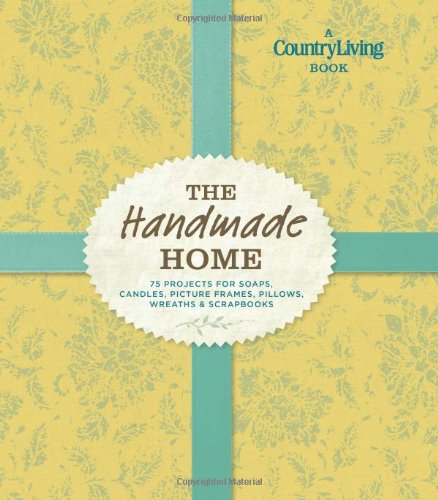 The Handmade Home: 75 Projects for Soaps, Candles, Picture Frames, Pillows, Wreaths & Scrapbooks