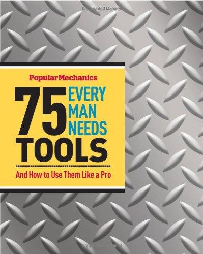 9781588168726: Popular Mechanics 75 Tools Every Man Needs: And How to Use Them Like a Pro