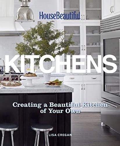 House Beautiful Kitchens: Creating a Beautiful Kitchen: Cregan, Lisa; Beautiful,