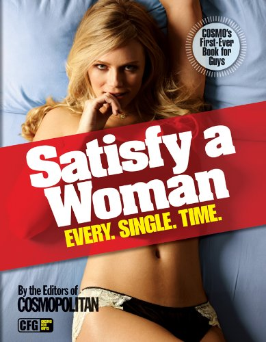 Satisfy a Woman Every. Single. Time.: The Editors of Cosmopolitan