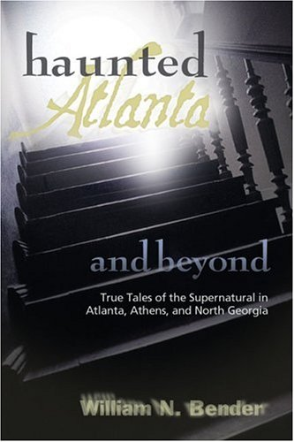 HAUNTED ATLANTA AND BEYOND: GHOST STORIES FROM ATLANTA, ATHENS, AND NORTH GEORGIA: William N. ...