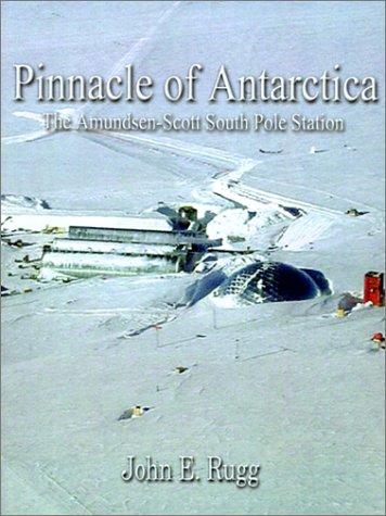 Pinnacle of Antarctica: The Admundsen-Scott South Pole Station: Rugg, John E.