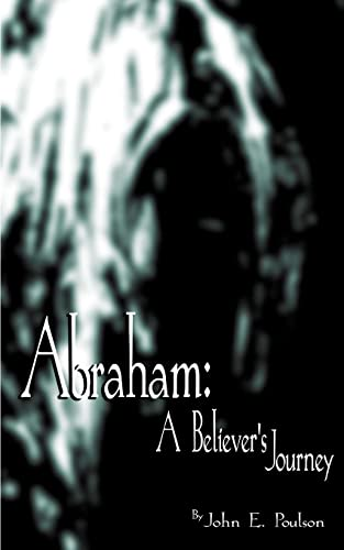 Abraham: A Believers Journey: John E. Poulson