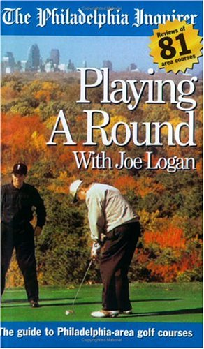 Playing A Round: The Guide to Philadelphia-Area Golf Courses: Logan, Joe