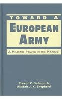 Toward a European Army: A Military Power in the Making?.: Salmon, Trevor C. & Alistair J.K. ...