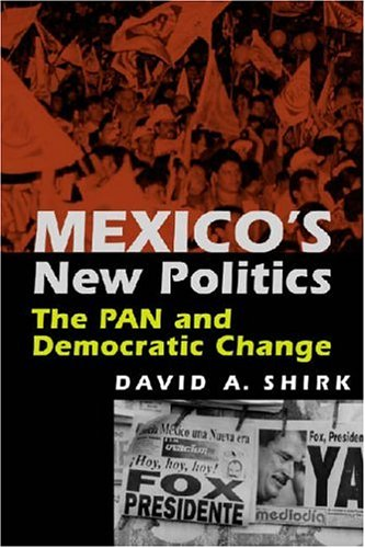 Mexico's New Politics: The Pan And Democratic Change: David A. Shirk