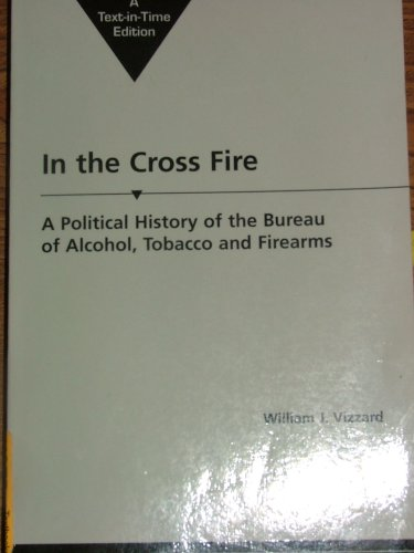 9781588263346: IN THE CROSS FIRE A Political History of the Bureau of Alcohol, Tobacco and Firearms