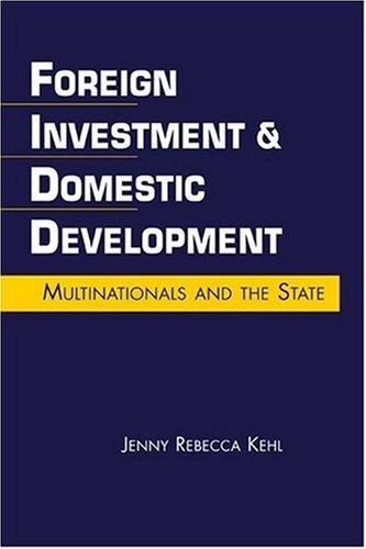 Foreign Investment & Domestic Development: Multinationals and the State: Kehl, Jenny Rebecca